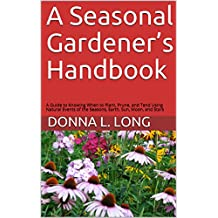 A Seasonal Gardener's Handbook: A Guide to Knowing When to Plant, Prune, and Tend Using Natural Events of the Seasons, Earth, Sun, Moon, and Stars (English Edition)
