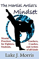 The Martial Artist's Mindset: Mental Practices for Fighters, Students, Teachers, Coaches, and Artists of All Kinds (Mind in the Martial Arts Book 0)