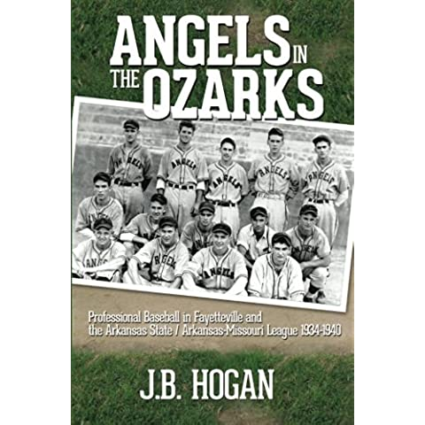 Angels in the Ozarks: Professional Baseball in Fayetteville and the Arkansas State / Arkansas-Missouri League 1934-1940