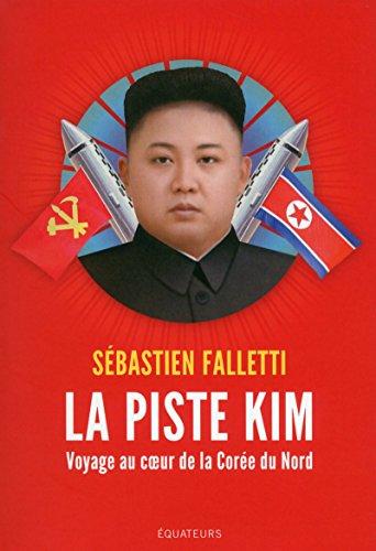 La piste Kim - Voyage au coeur de la Corée du Nord par Sebastien Falletti