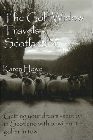 The Golf Widow Travels - Scotland: Getting Your Dream Vacation in Scotland With or Without a Golfer in Tow por Karen Sanders Howe