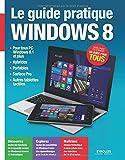 Le Guide Pratique Windows 8 : Pour tous PC Windows 8.1, Hybrides, Portables, Surface Pro, Autres tablettes tactiles , Débutant ou expert, un guide pour tous