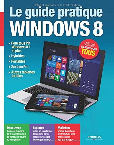 Le Guide Pratique Windows 8 : Pour tous PC Windows 8.1, Hybrides, Portables, Surface Pro, Autres tablettes tactiles , Dbutant ou expert, un guide pour tous