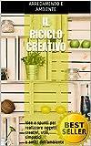 Il Riciclo Creativo: Idee e spunti per realizzare oggetti creativi, utili, simpatici e amici dell'ambiente (riciclare con creatività, scarti utili, riutilizzare i rifiuti, casa e giardino, fai da te)
