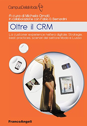 Oltre il CRM. La customer experience nell'era digitale. Strategie, best practices, scenari del settore moda e lusso (CampusDellaModa e FashionInnovation Vol. 3)