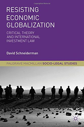 Resisting Economic Globalization: Critical Theory and International Investment Law (Palgrave Macmillan Socio-Legal Studies)