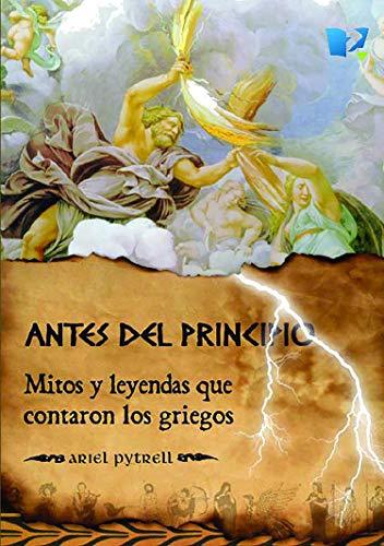 Antes del principio: Mitos y leyendas que contaron los Griegos por Ariel Pytrell