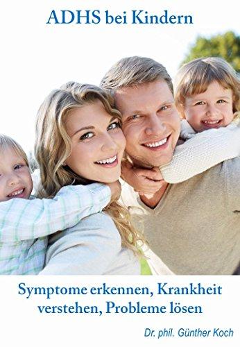 ADHS bei Kindern – Symptome erkennen, Krankheit verstehen, Probleme lösen: ADS und ADHS bei Kindern - Symptome erkennen, Krankheiten verstehen, den Alltag bewältigen