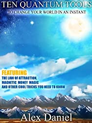 Ten Quantum Tools to Change Your World in an Instant: Featuring the Law of Attraction, Magnetic Money Magic and Other Cool Tricks You Need to Know (Quantum Series Book 1) (English Edition)