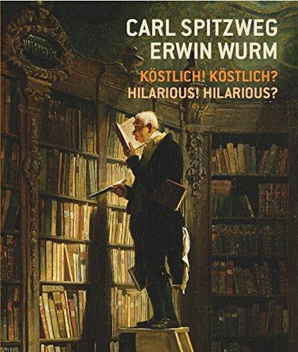 Carl Spitzweg - Erwin Wurm Köstlich! Köstlich? / Hilarious? Hilarious!: Ausst.Kat. Leopold Museum,...