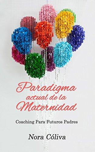 Paradigma Actual de la Maternidad: Coaching Para Futuros Padres por Nora Cóliva