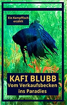 Kafi Blubb: Vom Verkaufsbecken ins Paradies: Ein Kampffisch erzählt (German Edition) by [Kerbic, Pavel, Ledermann, Martina]
