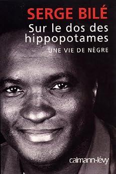 Sur le dos des hippopotames : Une vie de nègre (Sciences Humaines et Essais) par [Bilé, Serge]
