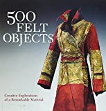 500 Felt Objects: Contemporary Explorations of a Remarkable Material