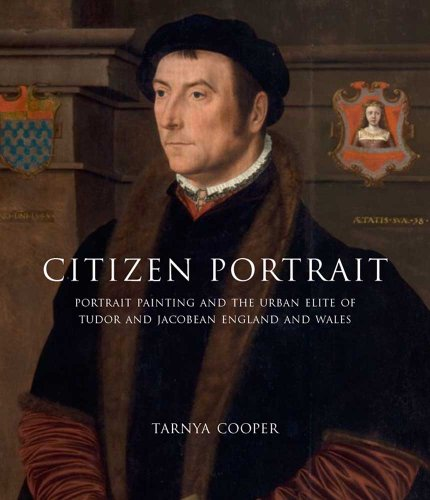 Citizen Portrait - Portrait Painting and the Urban  Elite of Tudor and Jacobean England and Wales (The Paul Mellon Centre for Studies in British Art)
