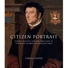 Citizen Portrait: Portrait Painting and the Urban Elite of Tudor and Jacobean England and Wales (The Paul Mellon Centre for Studies in British Art)