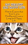 Cat Healthy And Happy Life: How to Ensure that Your Cat is Healthy and Lives a Long and Happy Life