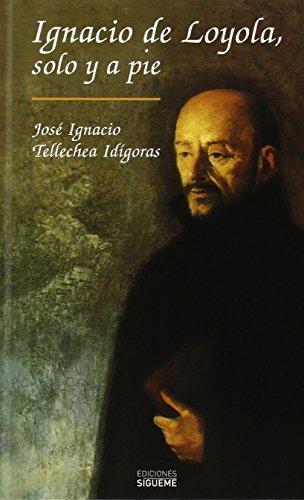 Ignacio de Loyola, solo y a pie (El Rostro de los Santos) por José Ignacio Tellechea Idigoras