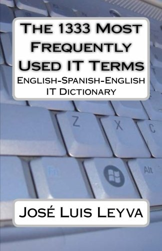The 1333 Most Frequently Used IT Terms: English-Spanish-English IT Dictionary - Diccionario de Términos de Informática (The 1333 Most Frequently Used Terms)