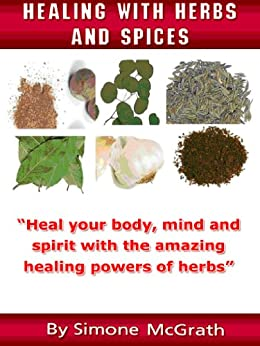 Healing With Herbs And Spices: Heal Your Body, Mind And Spirit With The Amazing Healing Powers Of Herbs (English Edition) par [McGrath, Simone]