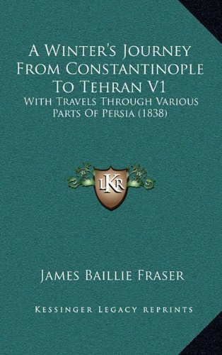 A Winter's Journey from Constantinople to Tehran V1: With Travels Through Various Parts of Persia (1838)