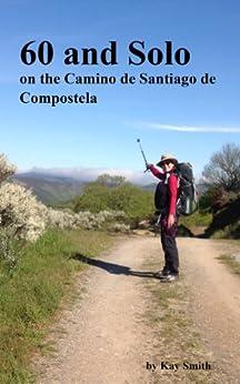 60 and Solo on the Camino de Santiago de Compostela by [Smith, Kay]