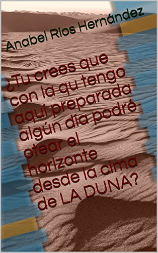 ¿Tu crees que con la qu tengo aquí preparada algún día podré otear el horizonte desde la cima de LA DUNA? por Anabel Ríos Hernández