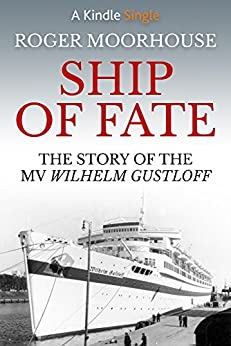 Ship of Fate: The Story of the MV Wilhelm Gustloff by [Moorhouse, Roger]