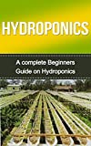 Hydroponics: Hydroponics for Beginners: A Complete Hydroponics Guide to Grow Hydroponics at Home (Hydroponics Food Production, Hydroponics Books, Hydroponics ... 101, Hydroponics, Hydroponics Guide)