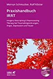 Praxishandbuch IRRT: Imagery Rescripting & Reprocessing Therapy bei Traumafolgestörungen, Angst, Depression und Trauer (Leben lernen)
