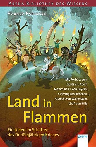 Land in Flammen. Ein Leben im Schatten des Dreißigjährigen Krieges: Arena Bibliothek des Wissens. Lebendige Geschichte