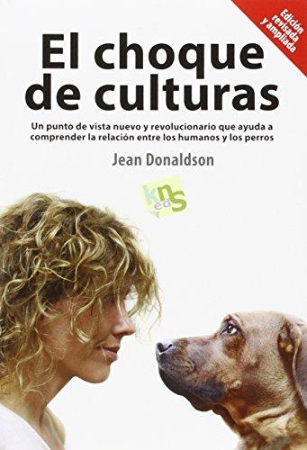 El choque de culturas : un punto de vista nuevo y revolucionario que ayuda a comprender la relación entre los humanos y los perros por Jean Donaldson