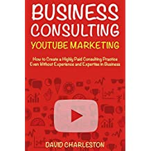 Business Consulting Through YouTube Marketing -2018: Start a High Paid Consulting Practice (Small Business Consultant 2018) (English Edition)