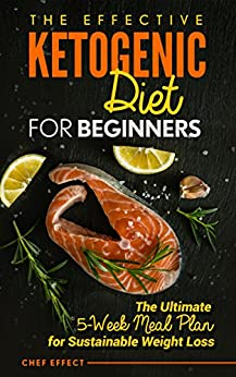 The Effective Ketogenic Diet for Beginners: The Ultimate 5-Week Meal Plan for Sustainable Weight Loss (English Edition) de [Effect, Chef]