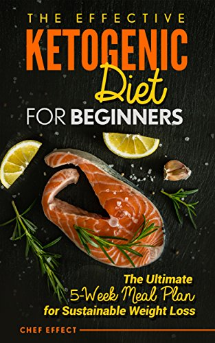 the-effective-ketogenic-diet-for-beginners-the-ultimate-5-week-meal-plan-for-sustainable-weight-loss