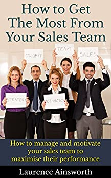 How to Get the Most From Your Sales Team: How to manage and motivate your sales team to maximise their performance by [ainsworth, laurence]