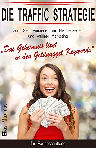 "Geld verdienen mit Nischenseiten und Affiliate Marketing - die Traffic Strategie: ""Das Geheimnis liegt in den Goldnugget Keywords\"" - für Fortgeschrittene"