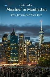 Mischief in Manhattan: Five days in New York City by S A Ledlie (2016-02-27)