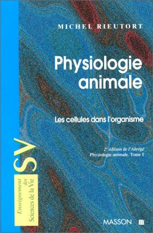 Physiologie animale, tome 1 : Les cellules dans l'organisme par Michel Rieutort