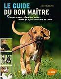 Le guide du bon maître : Comportement, éducation, soins... Tout ce qu'il faut savoir sur les chiens