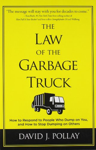 The Law of the Garbage Truck: How to Respond to People Who Dump on You and How to Stop Dumping on Others