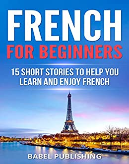 French for Beginners: 15 Short Stories to Help You Learn and Enjoy French (with Quizzes and Reading Comprehension Exercises) (English Edition) di [Publishing, Babel]