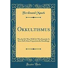 Okkultismus: Was Ist Er? Was Will Er? Wie Erreicht Er Sein Ziel?; Eine Unparteiische Rundfrage (Classic Reprint)