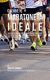 Creare il Maratoneta Ideale: Scopri Trucchi E Segreti Utilizzati Dai Migliori Maratoneti Professionisti Ed Allenatori Per Migliorare La Tua Forza, La Perseveranza, L'esercizio Fisico, L'alimentazione