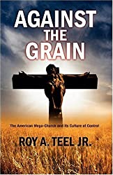 Against The Grain: The American Mega Church and its Culture of Control by Roy A. Jr. Teel (2008-12-01)