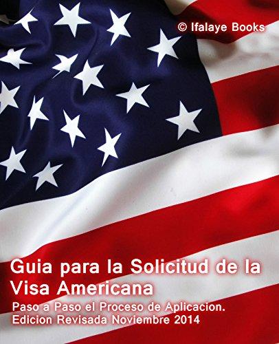 Guia para la Solicitud de la Visa Americana: Paso a Paso el Proceso de Aplicacion. Edicion Revisada Noviembre 2014 por Ifalaye Books
