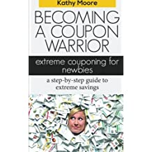 Becoming A Coupon Warrior: Extreme couponing for newbies, a step-by step guide to extreme savings by Kathy Moore (2014-08-07)