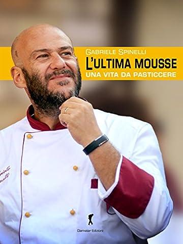 L'ultima Mousse: Una vita da pasticcere (Damster - Quaderni del Loggione, cultura enogastronomica) (Italian (Tedesche Torte Ricette)
