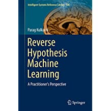 Reverse Hypothesis Machine Learning: A Practitioner's Perspective (Intelligent Systems Reference Library Book 128)