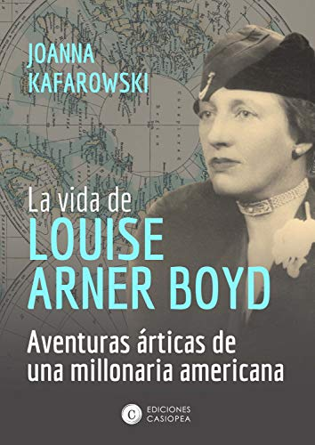 La vida de Louise Arner Boyd: Las aventuras árticas de una millonaria americana (Biografía Casiopea nº 6) por Joanna Kafarowski